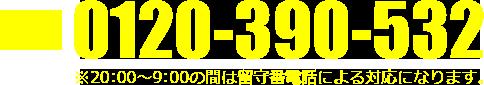 電話番号:0120-390-532 ※20:00~9:00の間は留守番電話による対応になります。